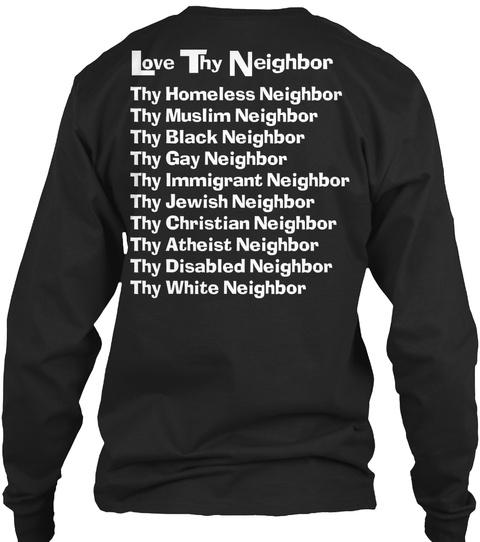 Love Thy Neighbor Thy Homeless Neighbor Thy Muslim Neighbor Thy Black Neighbor Thy Gay Neighbor Thy Immigrant... Black Long Sleeve T-Shirt Back