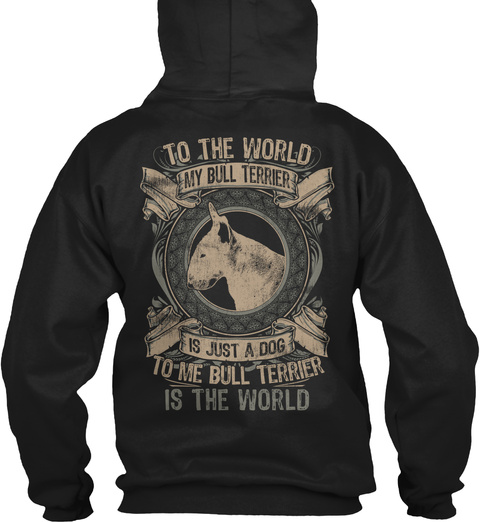 To The World My Bull Terrier Is Just A Dog To Me Bull Terrier Is The World Black T-Shirt Back