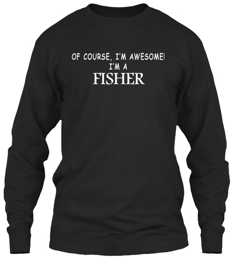 Of Course I'm Awesome! I'm A Fisher Black Long Sleeve T-Shirt Front