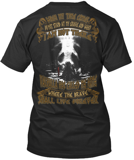 When My Time Come Do Not Stand At My Grave And Weep I Am Not There Valhalla Has Called Me Home Where The Brave Shall... Black T-Shirt Back