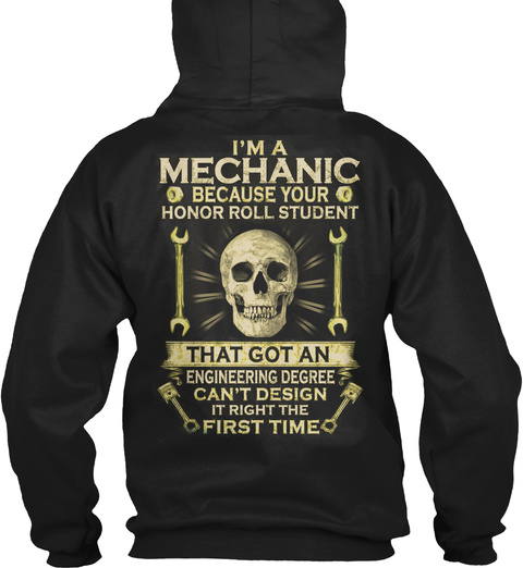 I'm A Mechanic Because Your Honor Roll Student That Got An Engineering Degree Can't Design It Right The First Time Black T-Shirt Back