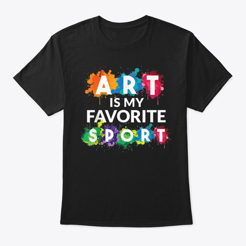 Art Is My Favorite Sport Artist T Shirt Black T-Shirt Front
