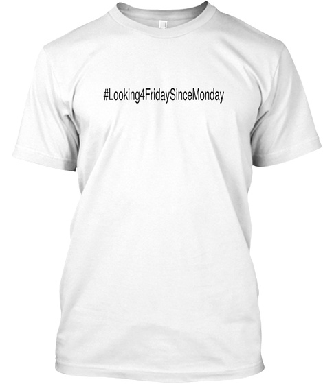 #Looking4fridaysincemonday White T-Shirt Front