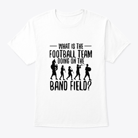 Marching Band Football Doing On Band Fie White T-Shirt Front