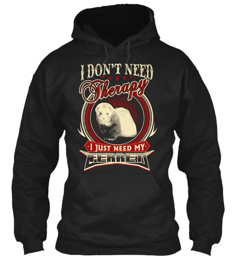 I Don't Need Therapy I Just Need My Ferret Black T-Shirt Front