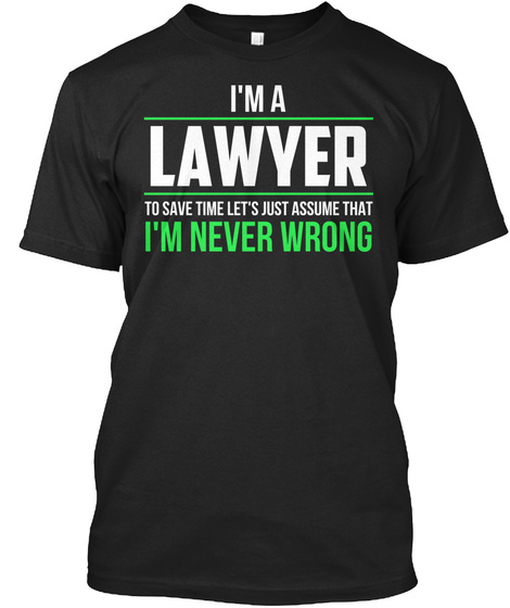 I'm A Lawyer To Save Time Lets Just Assume That I'm Never Wrong Black T-Shirt Front