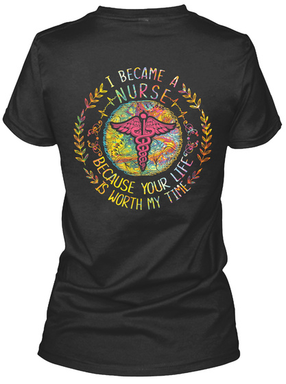 I Became A Nurse Because Your Life Is Worth My Time Black T-Shirt Back