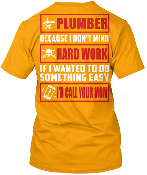 Plumber Because I Don't Mind Hard Work If I Wanted To Do Something Easy I'd Call Your Mom Gold T-Shirt Back