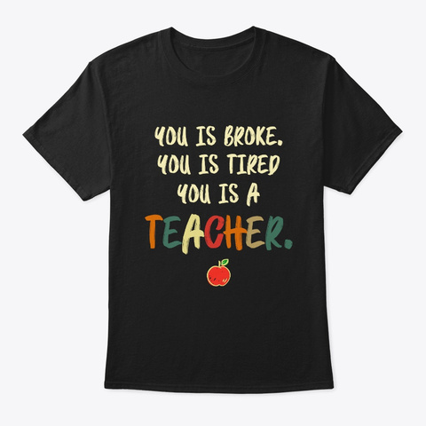 You Is broke Tired A Teacher Tshirt Unisex Tshirt
