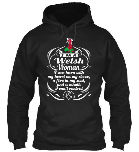 I Am A Welsh Woman I Was Born With My Heart On My Sleeves, A Fire In My Soul, And A Mouth I Can't Control Black Sweatshirt Front