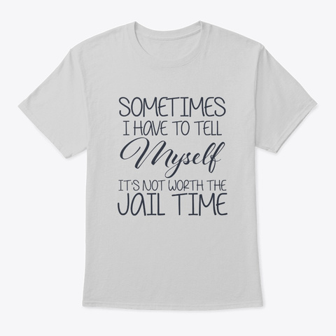 It's Not Worth The Jail Time Myself Light Steel T-Shirt Front