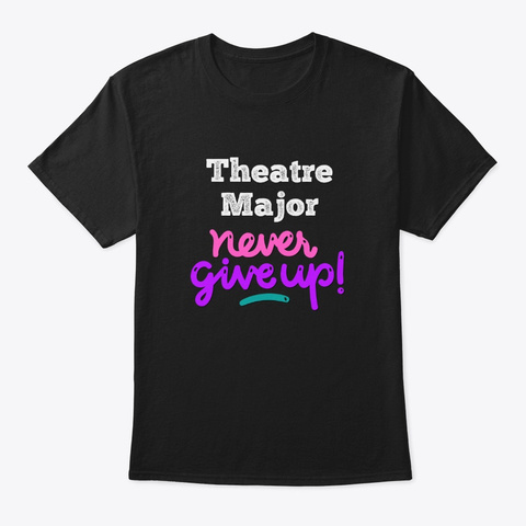 [Theatre] Theatre Major   Never Give Up Black T-Shirt Front