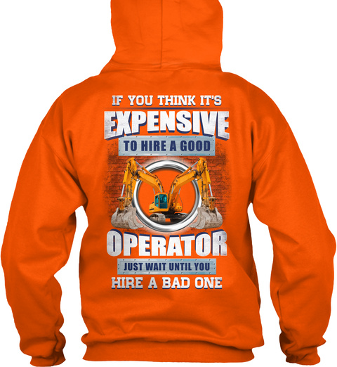 If You Think It's Expensive To Hire A Good Operator Just Wait Until You Hire A Bad One Safety Orange T-Shirt Back