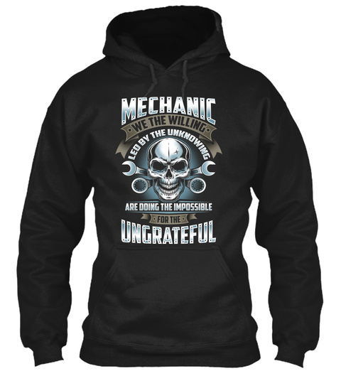 Mechanic We The Willing Led By The Unknowing Are Doing The Impossible For The Ungrateful Black T-Shirt Front