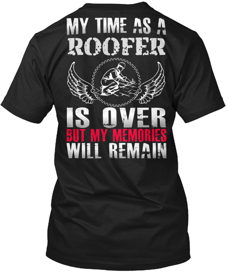 My Time As A Roofer Is Over But My Memories Will Remain Black T-Shirt Back
