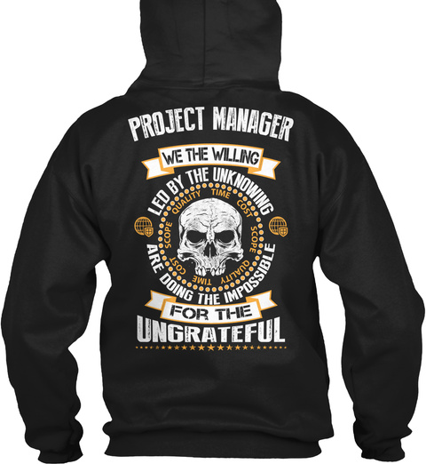 Project Manager We The Willing Led By The Unknowing Scope Quality Time Cost Are Doing The Impossible For The Ungrateful Black T-Shirt Back
