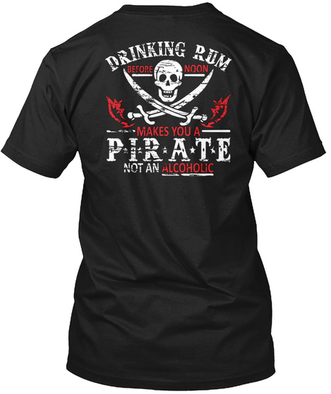 Drinking Rum Before Noon Makes You A Pirate Not An Alcoholic Black T-Shirt Back