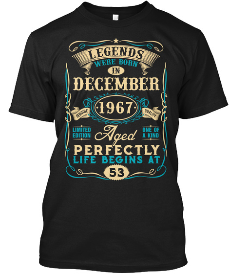 Legends Were Born In December Genuine 1967 Quality Limited Edition Aged One Of A Kind Perfectly Life Begins At 53 Black T-Shirt Front