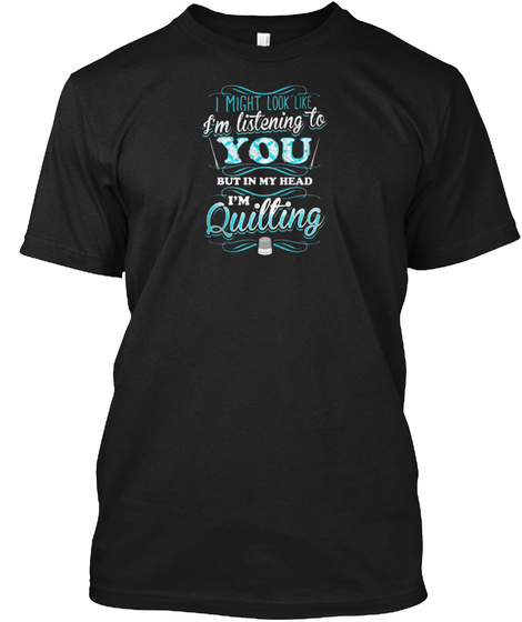 Quilting I Might Look Like Im Listening  Black T-Shirt Front