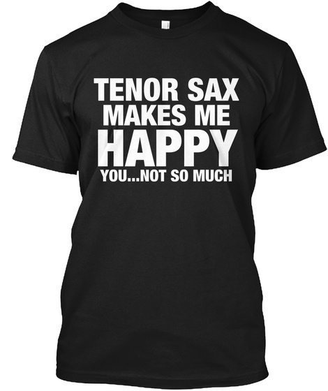 Tenor Sax Makes Me Happy You Not So Much Black T-Shirt Front