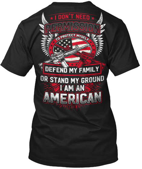 I Don't Need Permission To Protect Myself Defend My Family Or Stand My Ground I Am An American Black T-Shirt Back