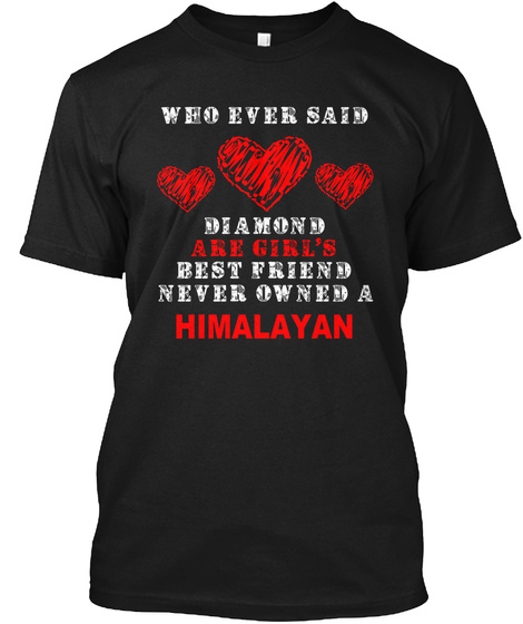 Who Ever Said Diamond Are Girl's Best Friend Never Owned A Himalayan Black T-Shirt Front