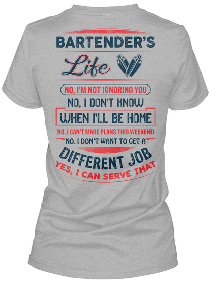 Bartender's Life No I'm Not Ignoring You No I Don't Know When I'll Be Home No I Can't Make Plans This Weekend No I... Sport Grey T-Shirt Back
