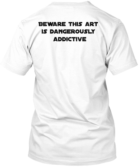 Beware This Art  Is Dangerously  Addictive White T-Shirt Back