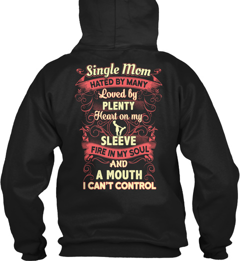 Single Mom Hated By Many Loved By Plenty Heart On My Sleeve Fire In My Soul And A Mouth I Can't Control Black T-Shirt Back