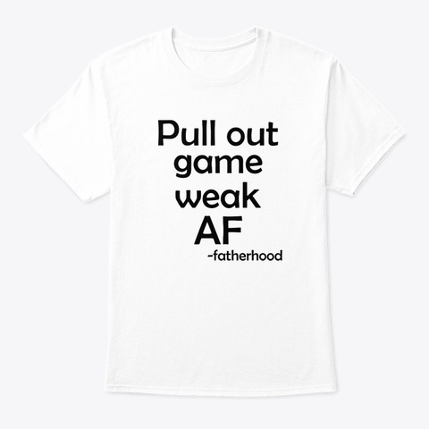 Pull Out Game Weak Af Fatherhood T Shirt White T-Shirt Front