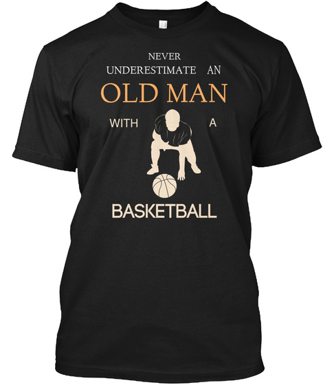 Never Underestimate An Old Man With A Basketball Black T-Shirt Front