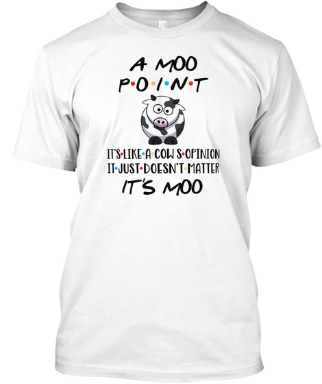 A Moo Point Its Like A Cows Opinion White T-Shirt Front