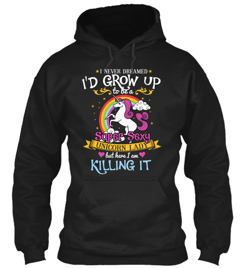 I Never Dreamed I'd Grow Up To Be A Super Sexy Unicorn Lady But Here I Am Killing It  Black T-Shirt Front