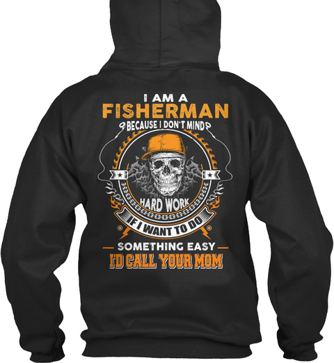 I Am A Fisherman Because I Don't Mind Hardwork If I Want To Do Something Easy I'd Call Your Mom Jet Black T-Shirt Back