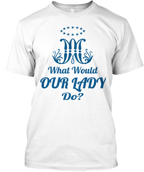What Would  Our Lady Do?  White T-Shirt Front