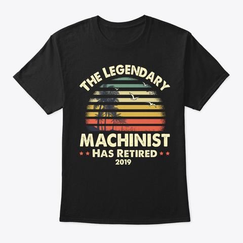 2019 Legendary Retired Machinist Gift Black T-Shirt Front