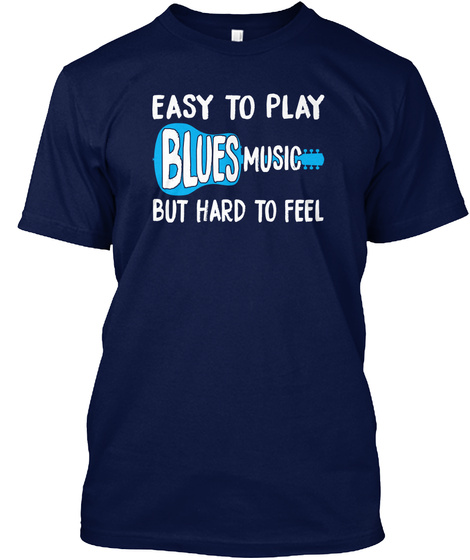 Easy To Play Blues Music But Hard To Feel Navy T-Shirt Front