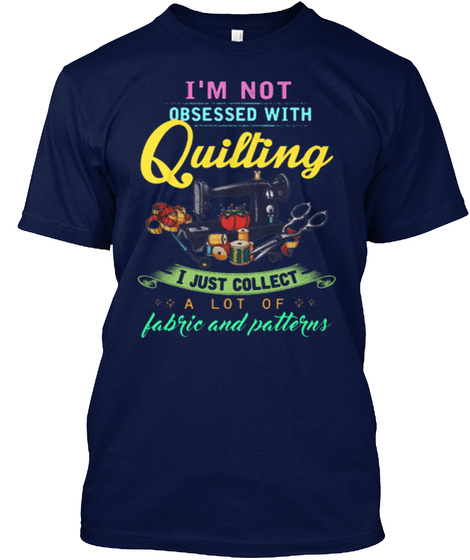 I'm Not Obsessed With Quilting I Just Collect A Lot Of Fabric And Patterns Navy T-Shirt Front