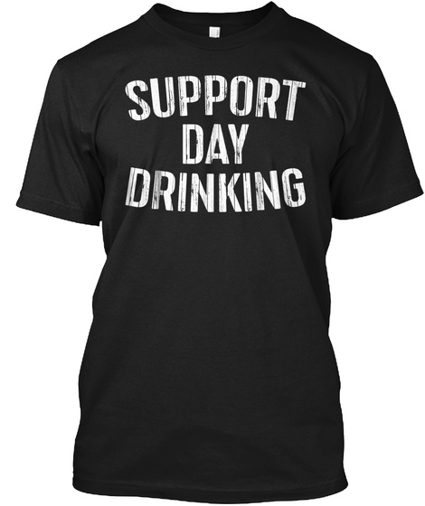Support Day Drinking T Shirt Drinking Gi Black T-Shirt Front