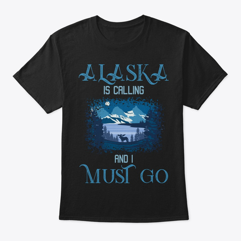 Alaska Is Calling I Must Go Black T-Shirt Front