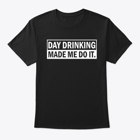 Funny Day Drinking Made Me Do It Shirt Black T-Shirt Front