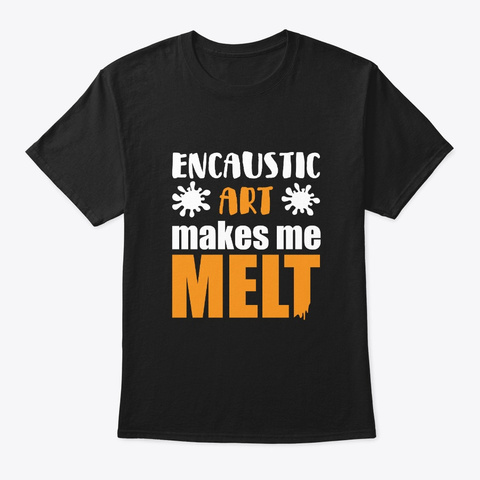 Encaustic Art Makes Me Metl Funny Gift Black T-Shirt Front
