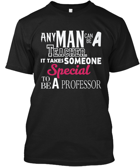 Any Man Can Be A Teacher. It Takes Someone Special To Be A Professor Black T-Shirt Front