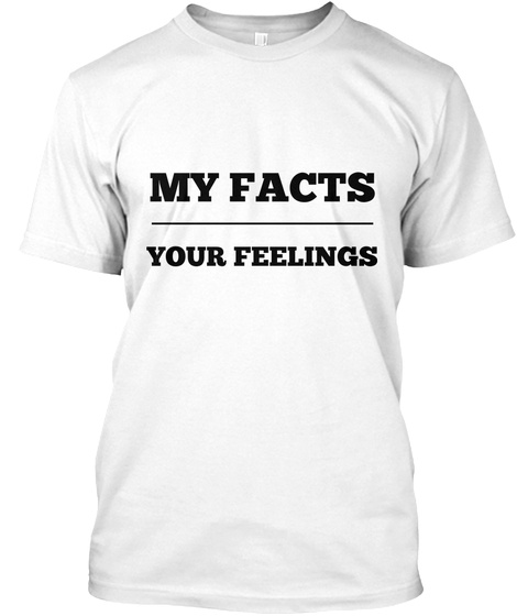 My Facts Your Feelings White T-Shirt Front
