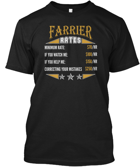 Farrier Rates Minimum Rate $70 /Hr  If You Watch Me $100 /Hr If You Help Me $150 /Hr Correcting Your Mistakes $250 /Hr Black T-Shirt Front