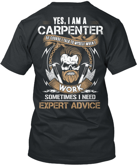 Yes, I Am A Carpenter Of Course I Talk To Myself When I Work Sometimes I Need Expert Advice Black T-Shirt Back