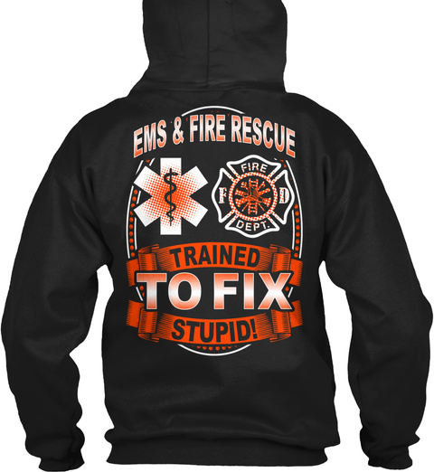 Ems & Fire Rescue Trained To Fix Stupid! Fire Dept Black T-Shirt Back