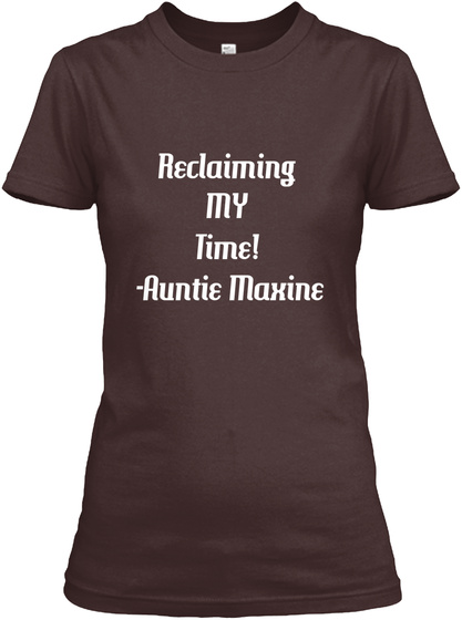 Reclaiming  My  Time!   Auntie Maxine Dark Chocolate  T-Shirt Front