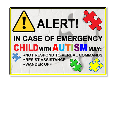 Alert! In Case Of Emergency Child With Autism May Not Respond To Verbal Commands Resist Assistance Wander Off White T-Shirt Front