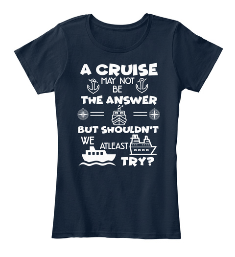 A Cruise May Not Be The Answer But Shouldn't We At Least Try? New Navy T-Shirt Front